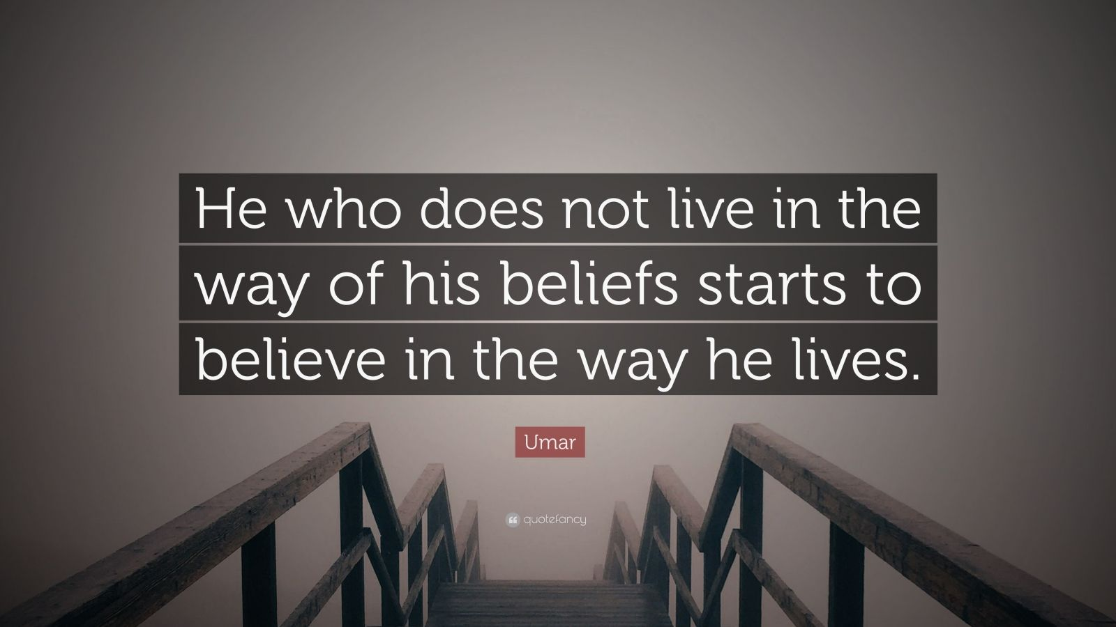 "Umar Quote: ""He who does not live in the way of his beliefs starts to believe in the way he lives."""