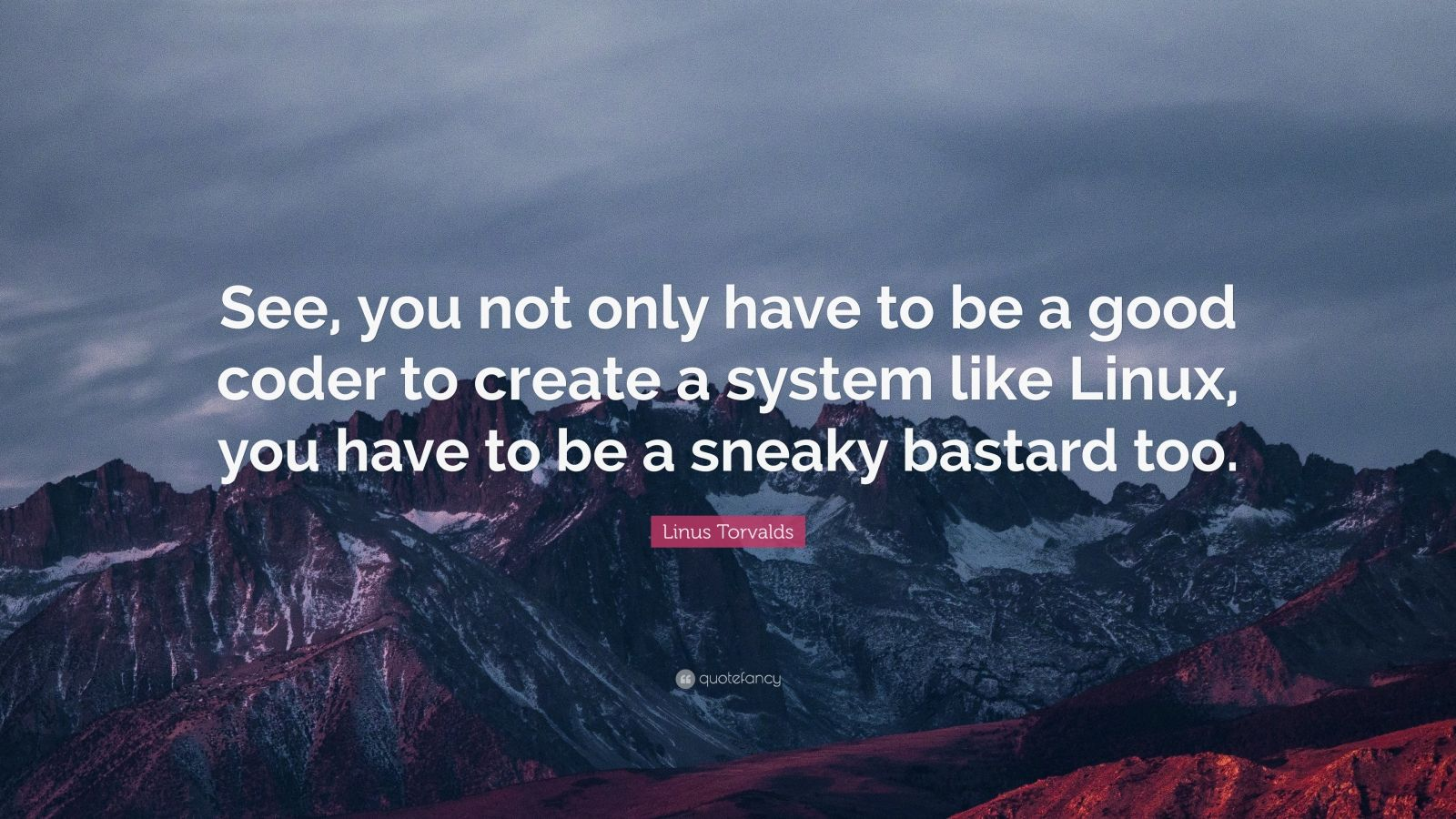 "Linus Torvalds Quote: ""See, you not only have to be a good coder to create a system like Linux, you have to be a sneaky bastard too."""