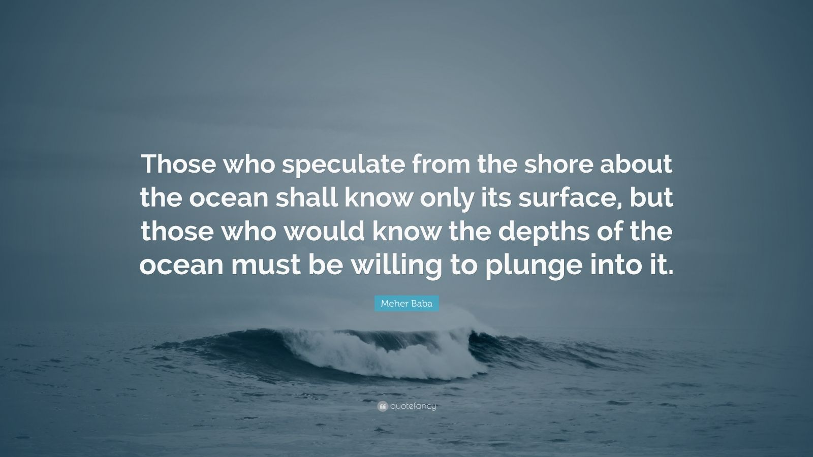 "Meher Baba Quote: ""Those who speculate from the shore about the ocean shall know only its surface, but those who would know the depths of the ocean must be willing to plunge into it."""