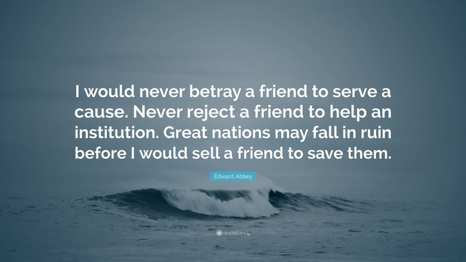"""Edward Abbey Quote: """"I would never betray a friend to serve a cause. Never reject a friend to help an institution. Great nations may fall in ruin before I would sell a friend to save them."""""""