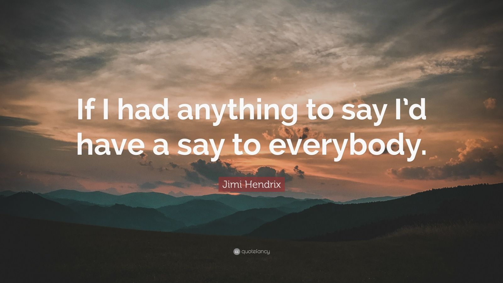 "Jimi Hendrix Quote: ""If I had anything to say I'd have a say to everybody."""