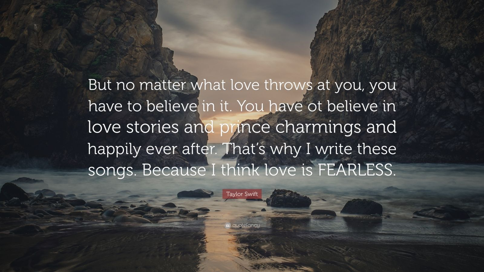 """Taylor Swift Quote: """"But no matter what love throws at you, you have to believe in it. You have ot believe in love stories and prince charmings and happily ever after. That's why I write these songs. Because I think love is FEARLESS."""""""