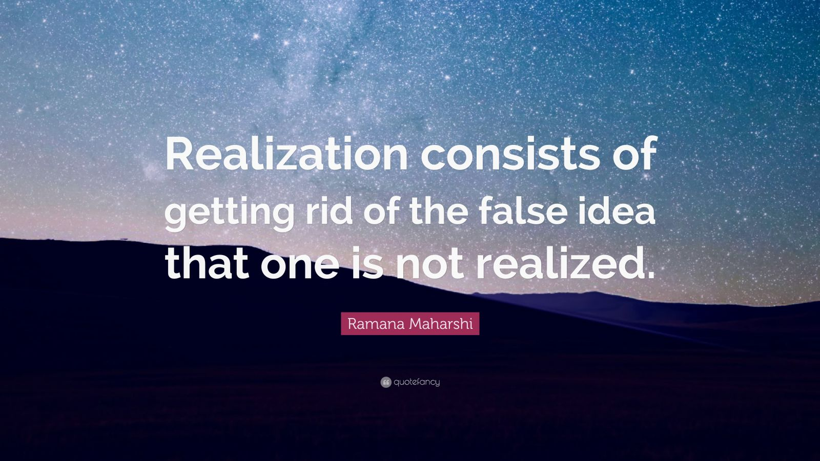 """Ramana Maharshi Quote: """"Realization consists of getting rid of the false idea that one is not realized."""""""
