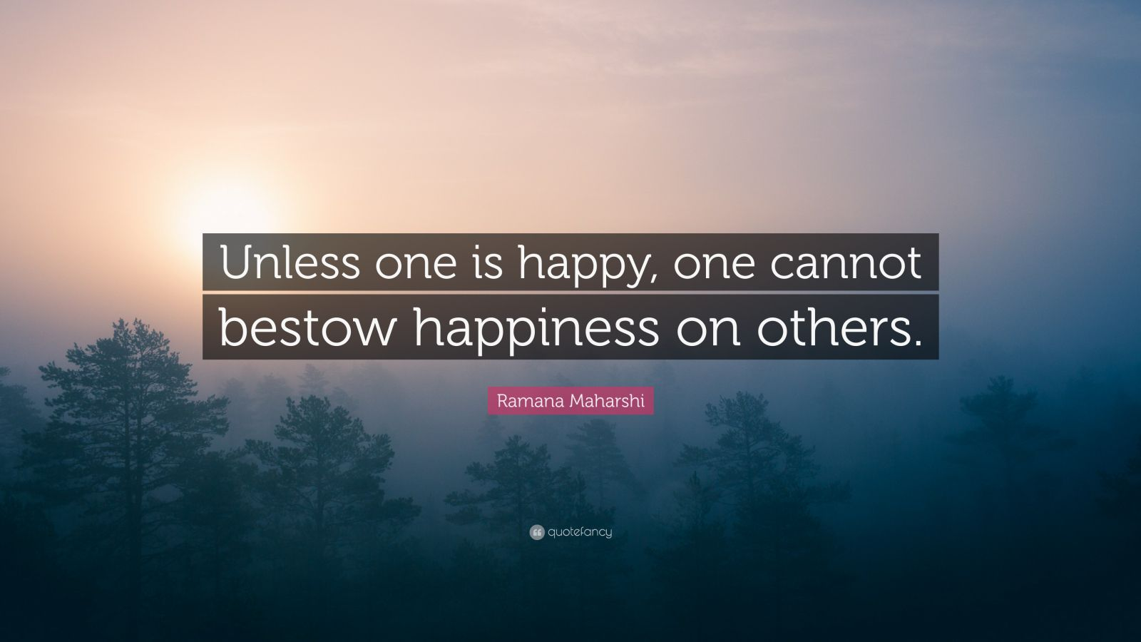 """Ramana Maharshi Quote: """"Unless one is happy, one cannot bestow happiness on others."""""""
