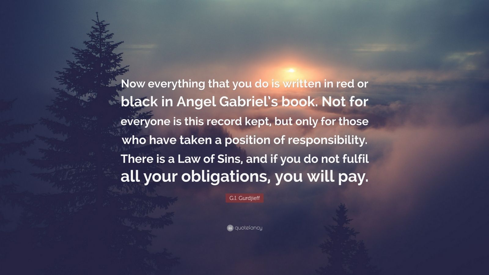 "G.I. Gurdjieff Quote: ""Now everything that you do is written in red or black in Angel Gabriel's book. Not for everyone is this record kept, but only for those who have taken a position of responsibility. There is a Law of Sins, and if you do not fulfil all your obligations, you will pay."""