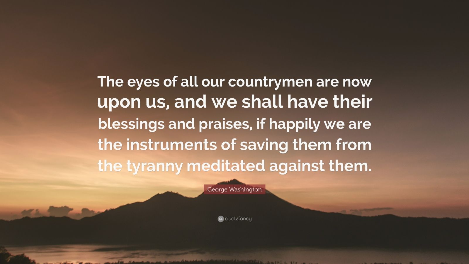 "George Washington Quote: ""The eyes of all our countrymen are now upon us, and we shall have their blessings and praises, if happily we are the instruments of saving them from the tyranny meditated against them."""