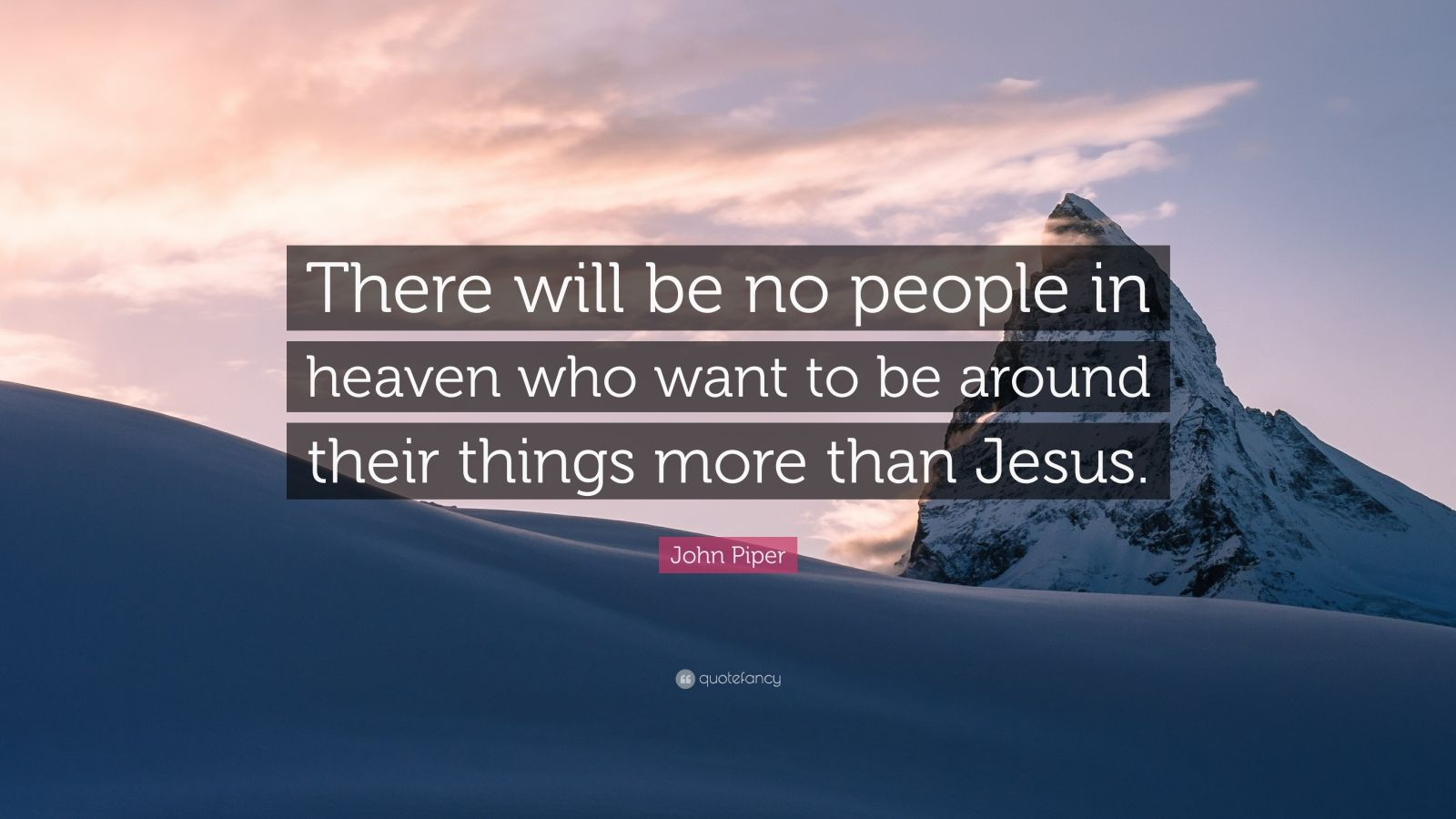 "John Piper Quote: ""There will be no people in heaven who want to be around their things more than Jesus."""