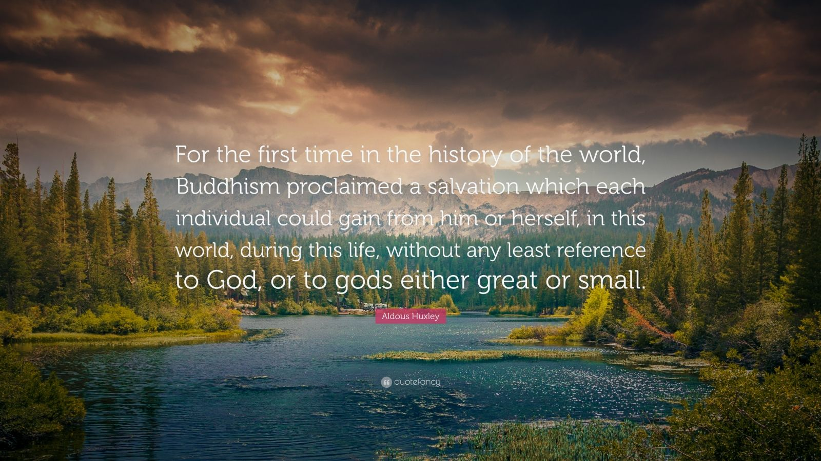 """Aldous Huxley Quote: """"For the first time in the history of the world, Buddhism proclaimed a salvation which each individual could gain from him or herself, in this world, during this life, without any least reference to God, or to gods either great or small."""""""