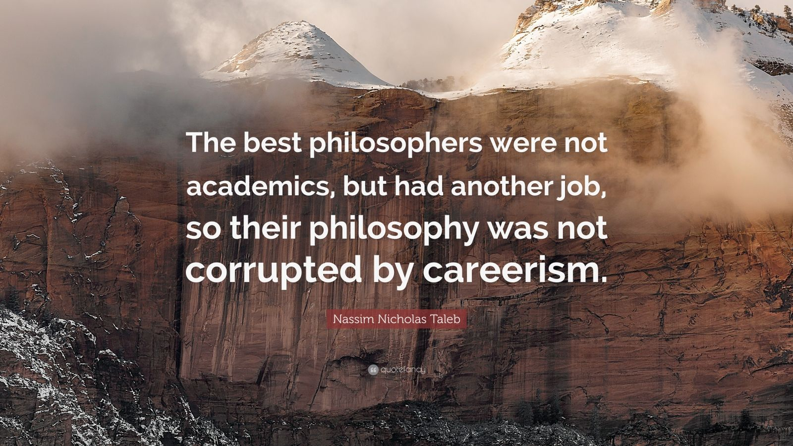 """Nassim Nicholas Taleb Quote: """"The best philosophers were not academics, but had another job, so their philosophy was not corrupted by careerism."""""""