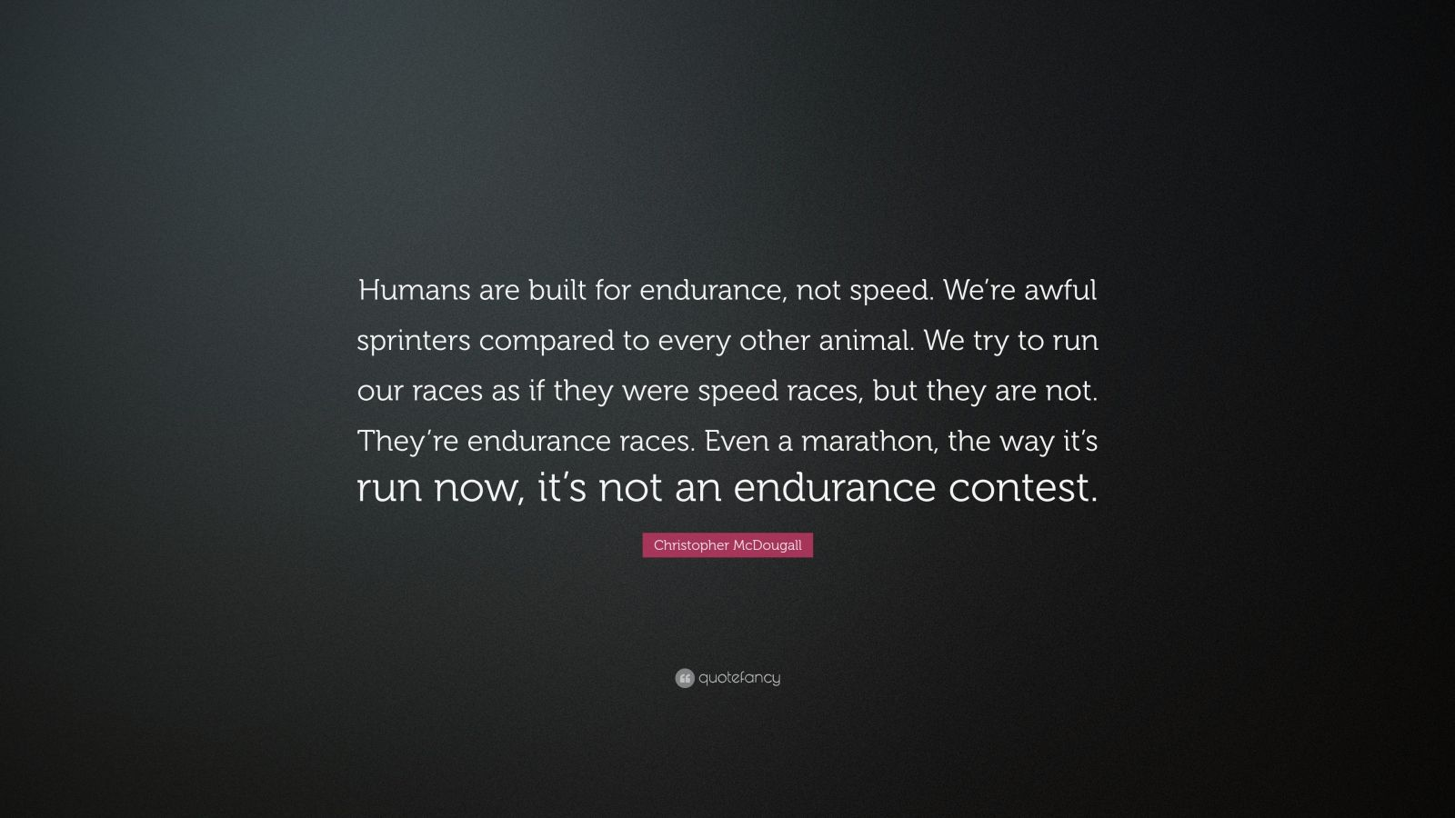 """Christopher McDougall Quote: """"Humans are built for endurance, not speed. We're awful sprinters compared to every other animal. We try to run our races as if they were speed races, but they are not. They're endurance races. Even a marathon, the way it's run now, it's not an endurance contest."""""""