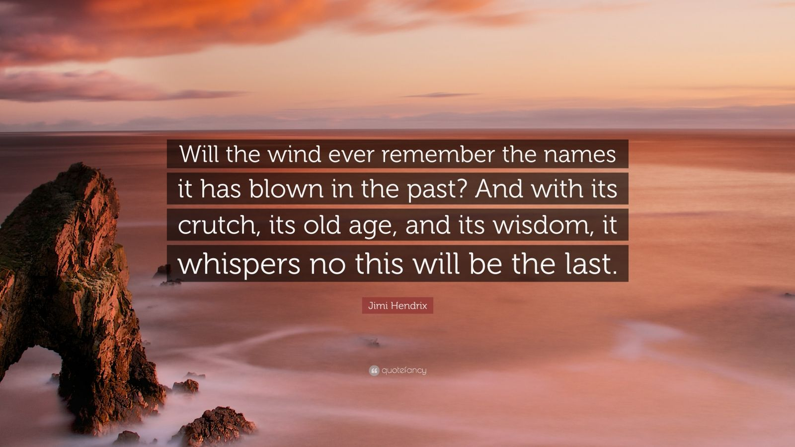 """Jimi Hendrix Quote: """"Will the wind ever remember the names it has blown in the past? And with its crutch, its old age, and its wisdom, it whispers no this will be the last."""""""