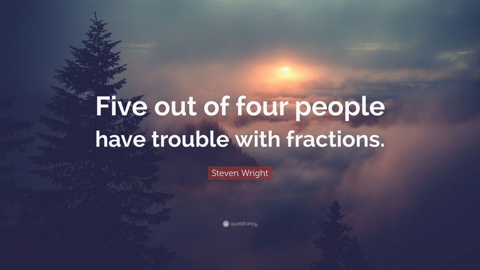 """Steven Wright Quote: """"Five out of four people have trouble with fractions."""""""