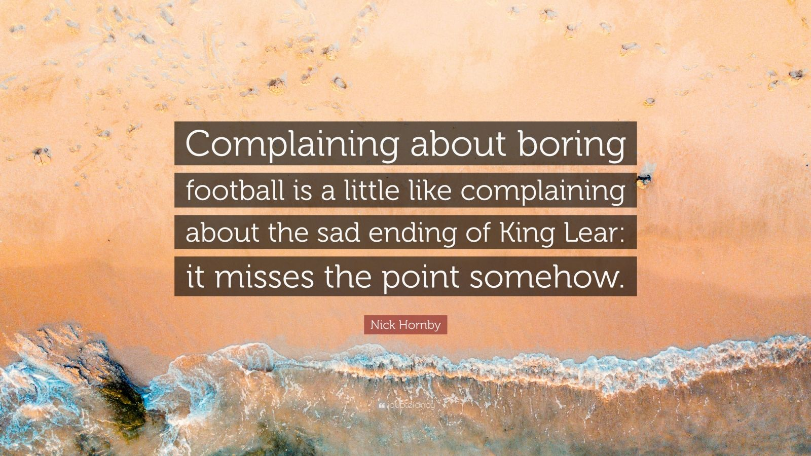 "Nick Hornby Quote: ""Complaining about boring football is a little like complaining about the sad ending of King Lear: it misses the point somehow."""