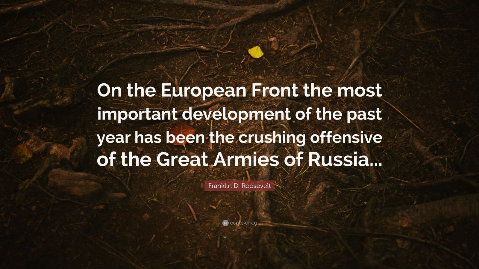 "Franklin D. Roosevelt Quote: ""On the European Front the most important development of the past year has been the crushing offensive of the Great Armies of Russia..."""