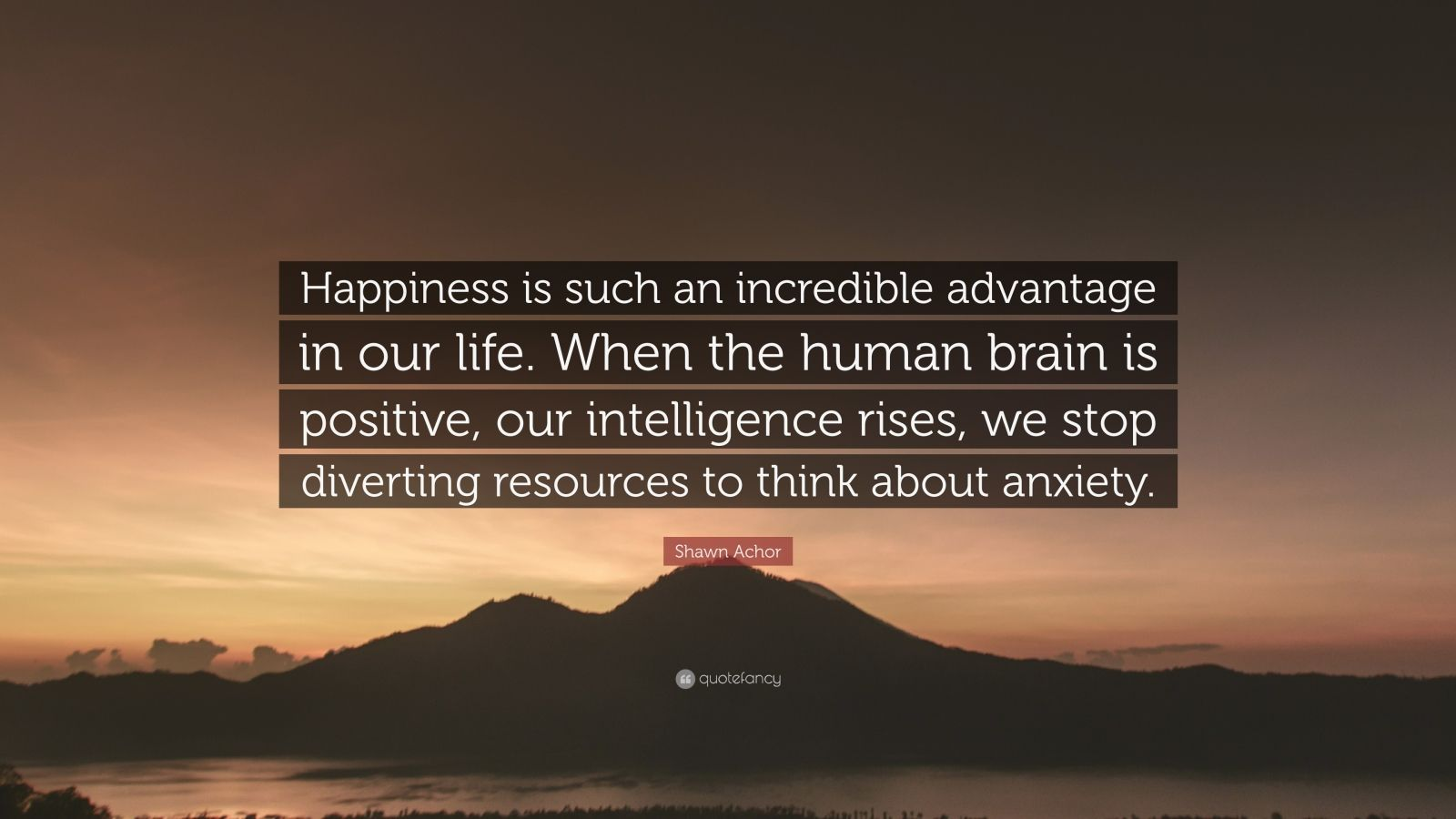 "Shawn Achor Quote: ""Happiness is such an incredible advantage in our life. When the human brain is positive, our intelligence rises, we stop diverting resources to think about anxiety."""