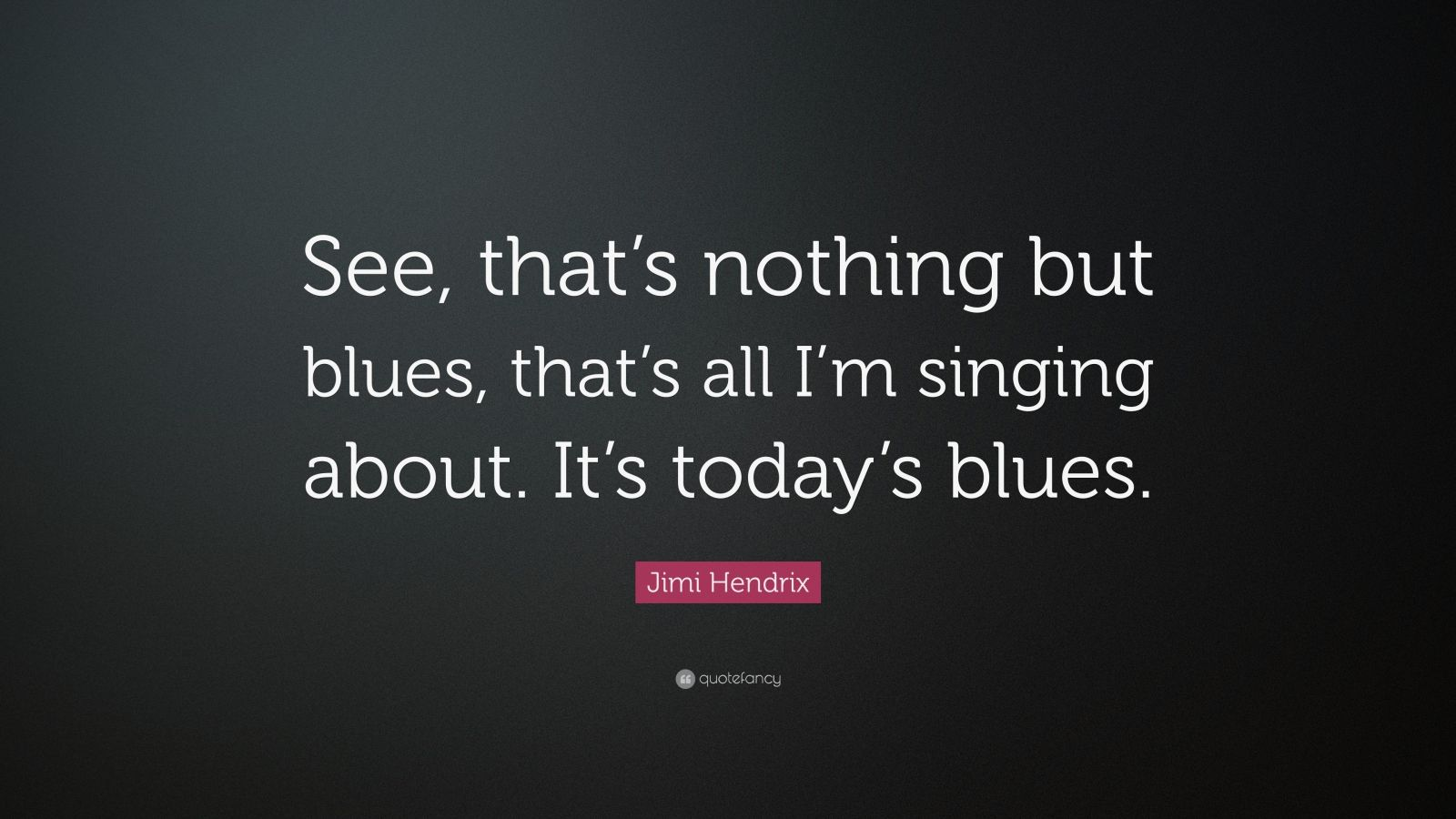 "Jimi Hendrix Quote: ""See, that's nothing but blues, that's all I'm singing about. It's today's blues."""