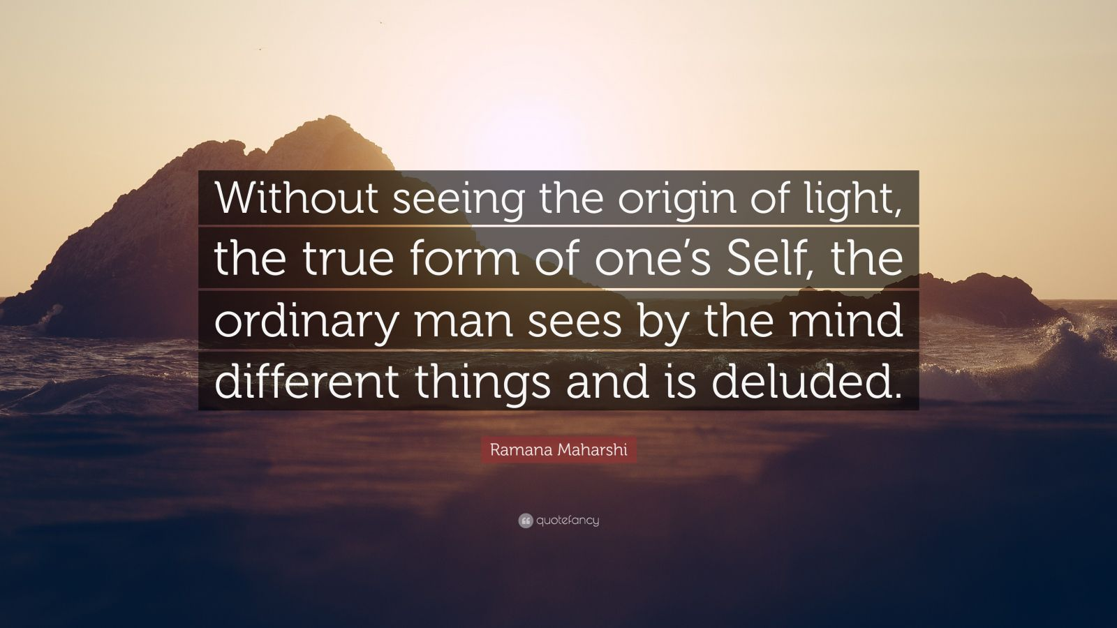 """Ramana Maharshi Quote: """"Without seeing the origin of light, the true form of one's Self, the ordinary man sees by the mind different things and is deluded."""""""