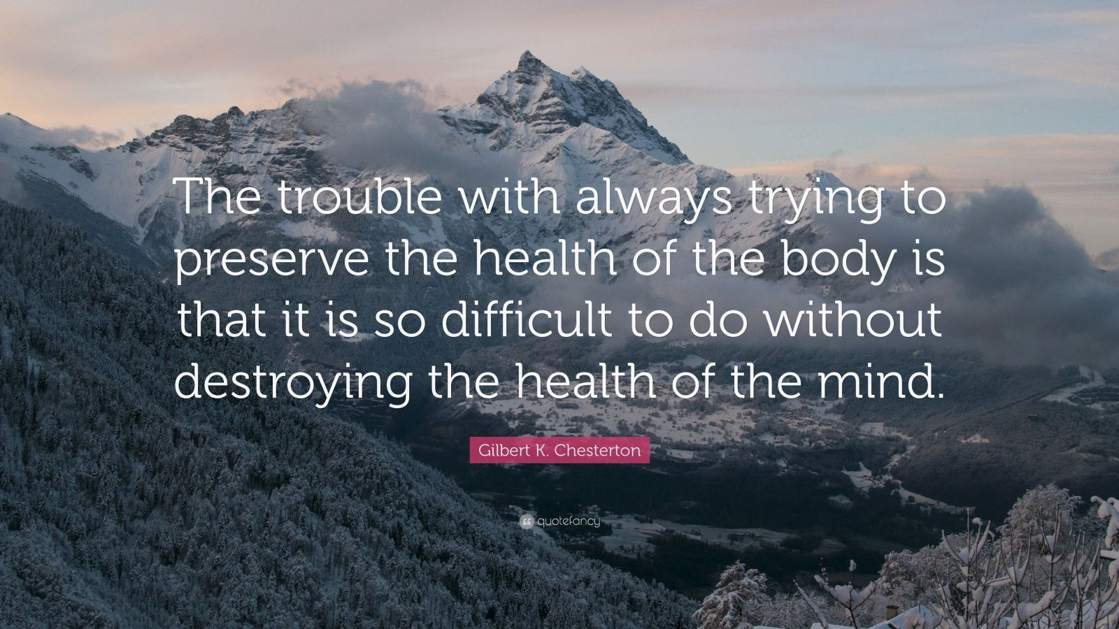 "Gilbert K. Chesterton Quote: ""The trouble with always trying to preserve the health of the body is that it is so difficult to do without destroying the health of the mind."""