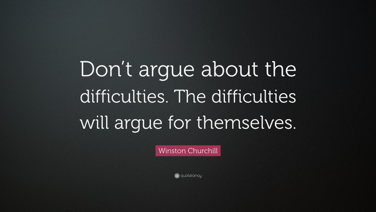 "Winston Churchill Quote: ""Don't argue about the difficulties. The difficulties will argue for themselves."""