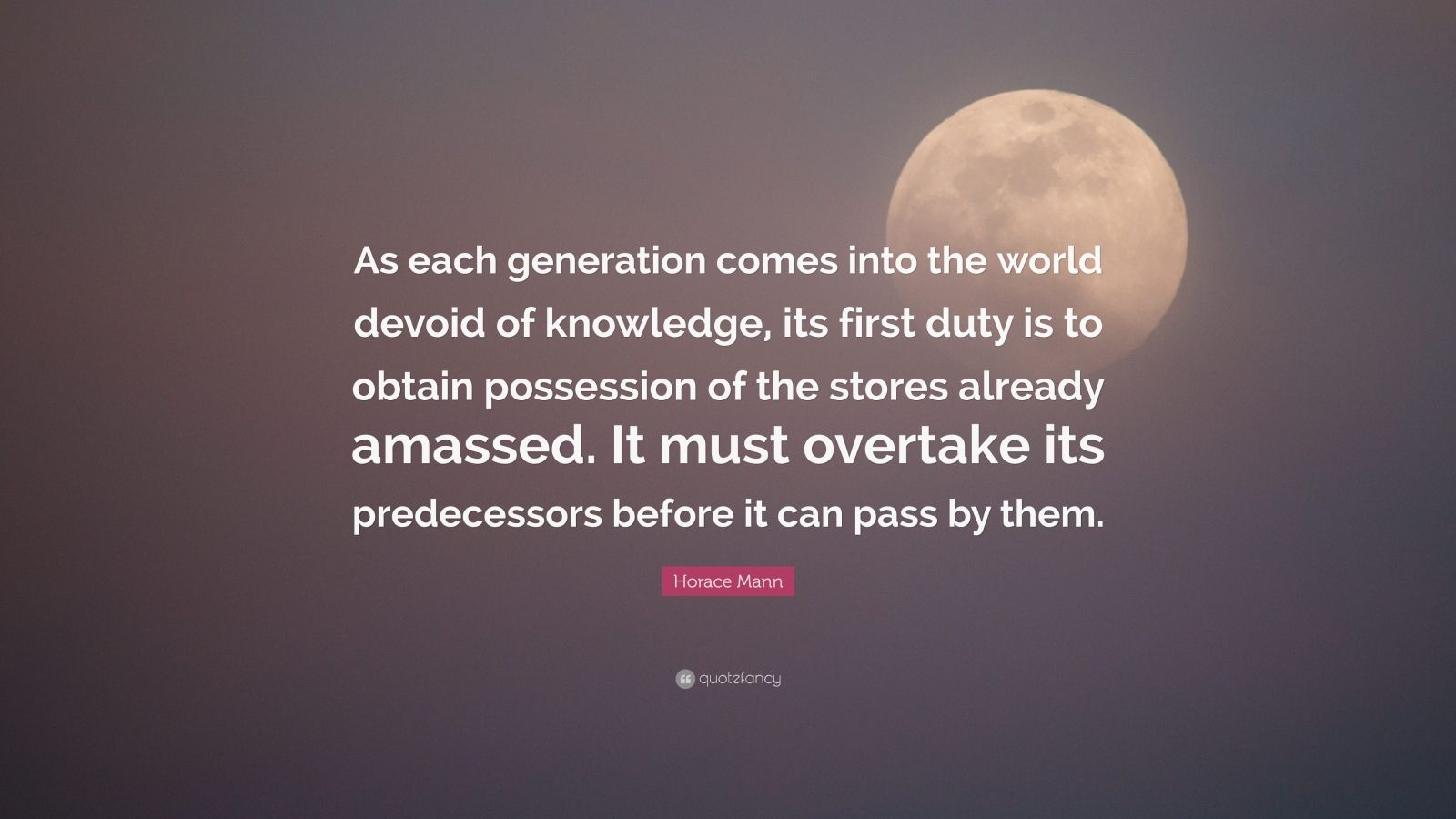 "Horace Mann Quote: ""As each generation comes into the world devoid of knowledge, its first duty is to obtain possession of the stores already amassed. It must overtake its predecessors before it can pass by them."""