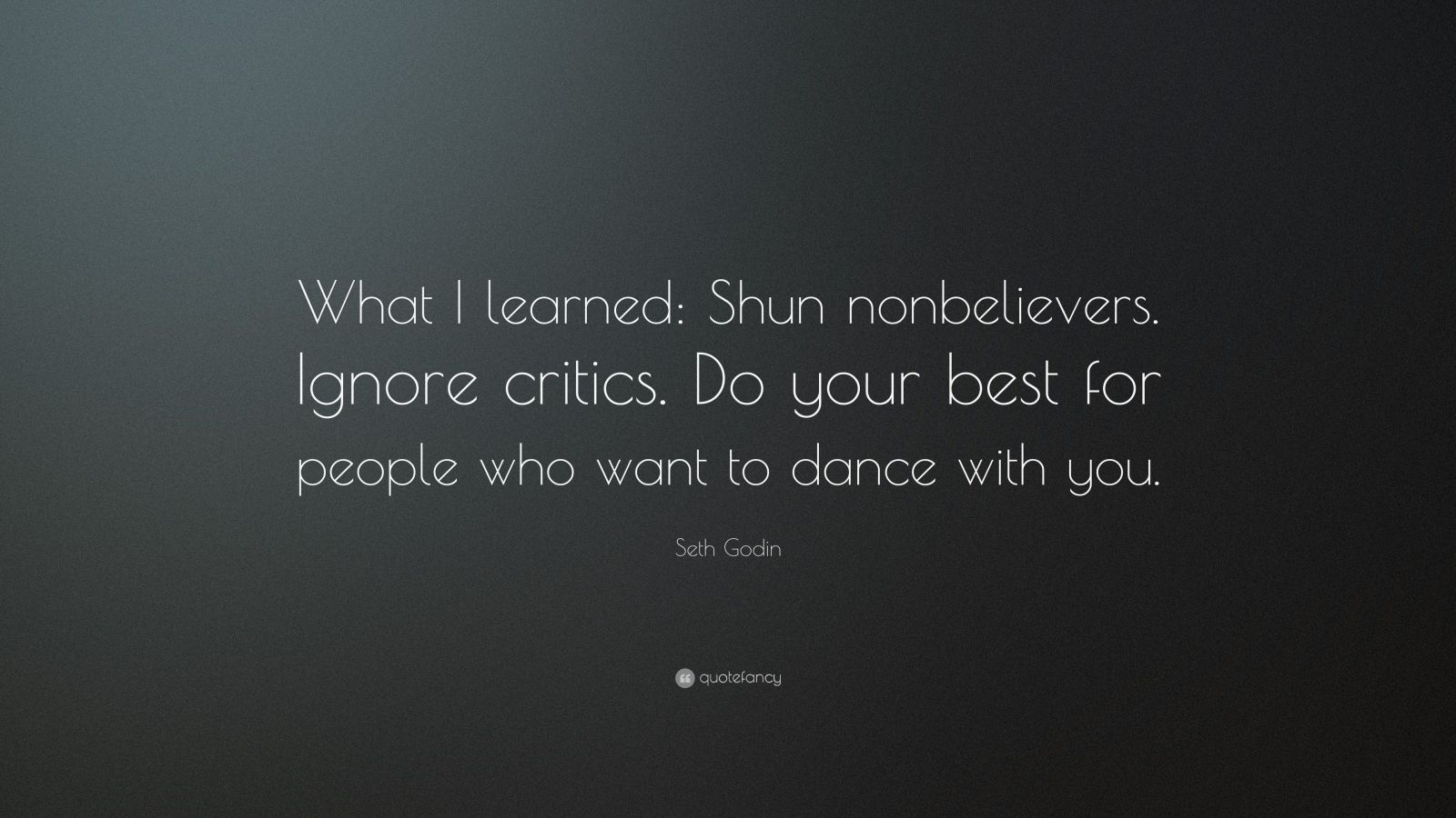 """Seth Godin Quote: """"What I learned: Shun nonbelievers. Ignore critics. Do your best for people who want to dance with you."""""""