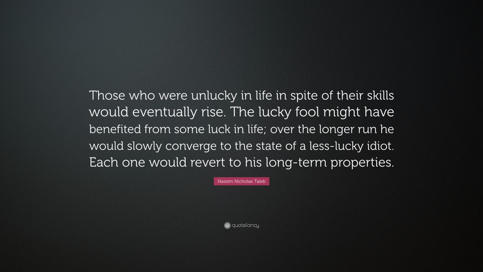 """Nassim Nicholas Taleb Quote: """"Those who were unlucky in life in spite of their skills would eventually rise. The lucky fool might have benefited from some luck in life; over the longer run he would slowly converge to the state of a less-lucky idiot. Each one would revert to his long-term properties."""""""