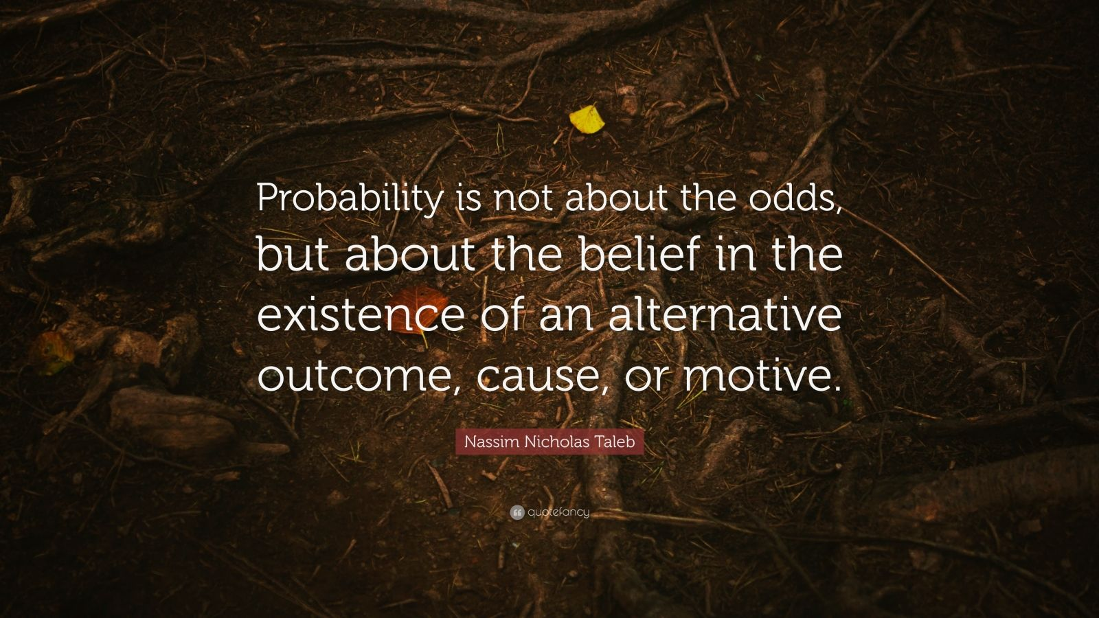 "Nassim Nicholas Taleb Quote: ""Probability is not about the odds, but about the belief in the existence of an alternative outcome, cause, or motive."""