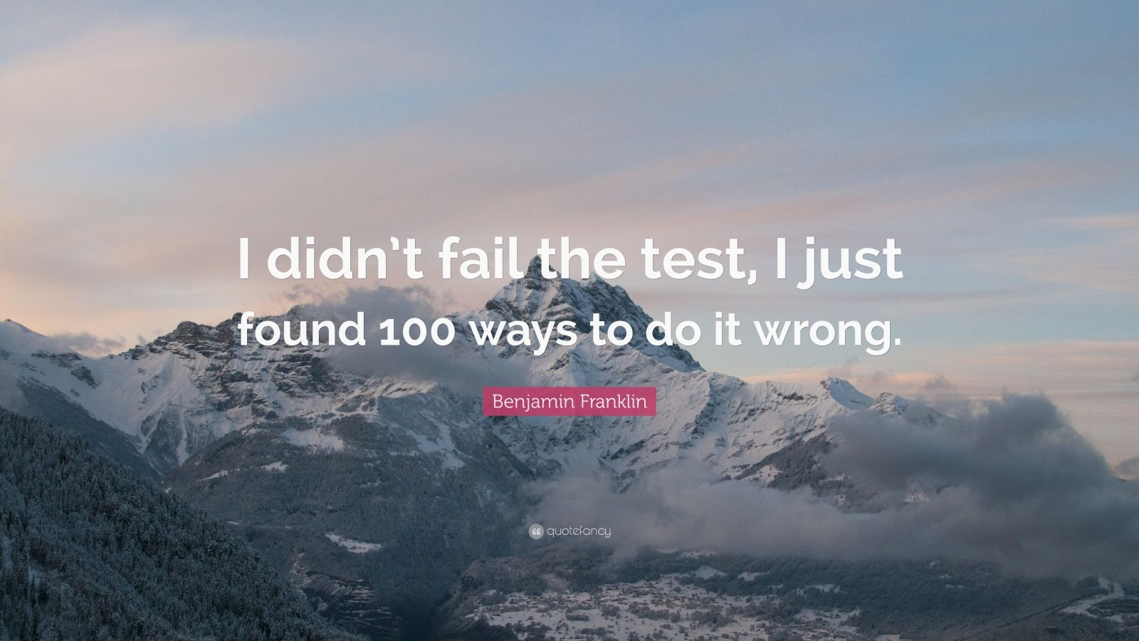 """Benjamin Franklin Quote: """"I didn't fail the test, I just found 100 ways to do it wrong."""""""