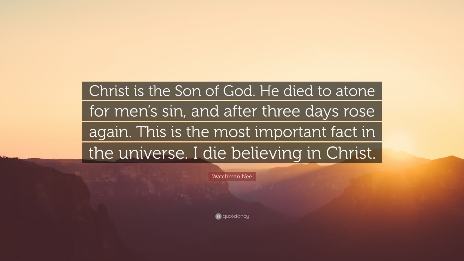 """Watchman Nee Quote: """"Christ is the Son of God. He died to atone for men's sin, and after three days rose again. This is the most important fact in the universe. I die believing in Christ."""""""