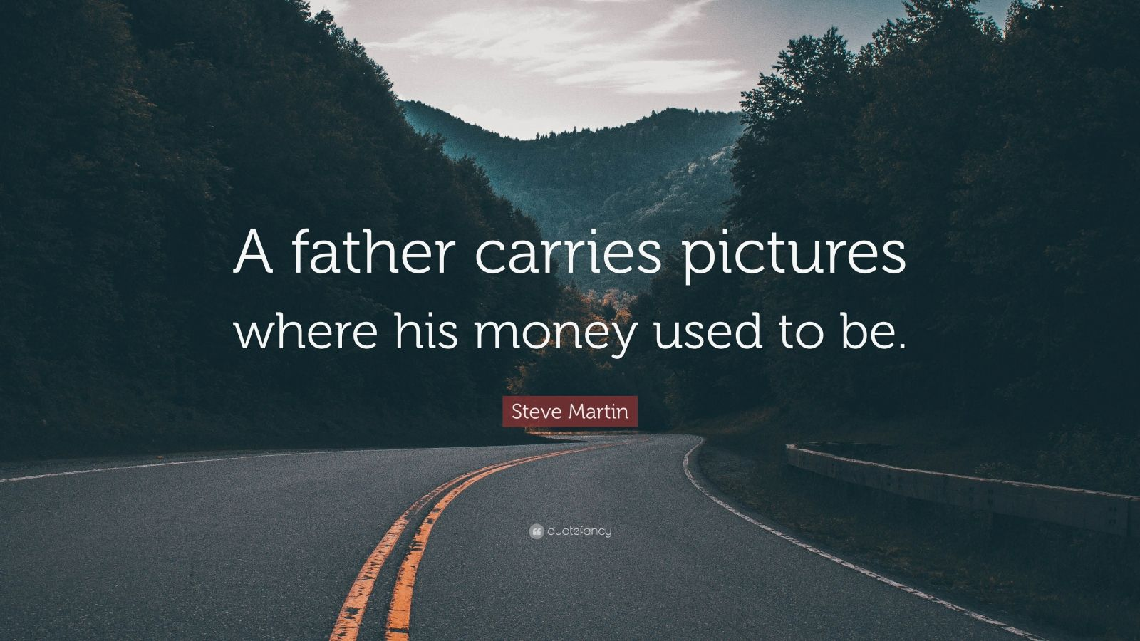 """Steve Martin Quote: """"A father carries pictures where his money used to be."""""""