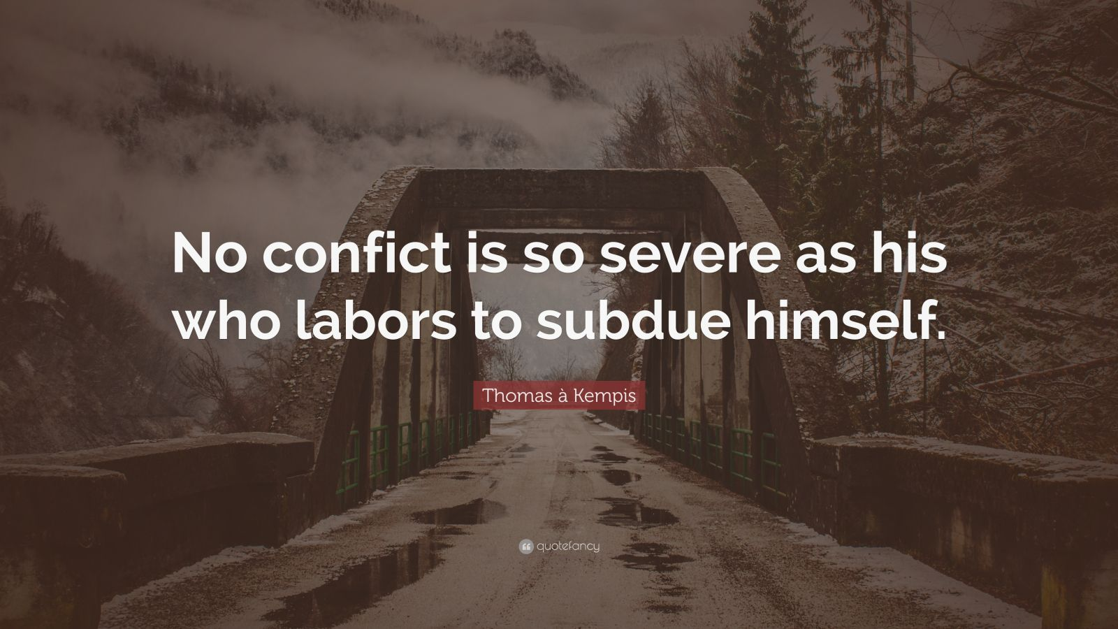 "Thomas à Kempis Quote: ""No confict is so severe as his who labors to subdue himself."""