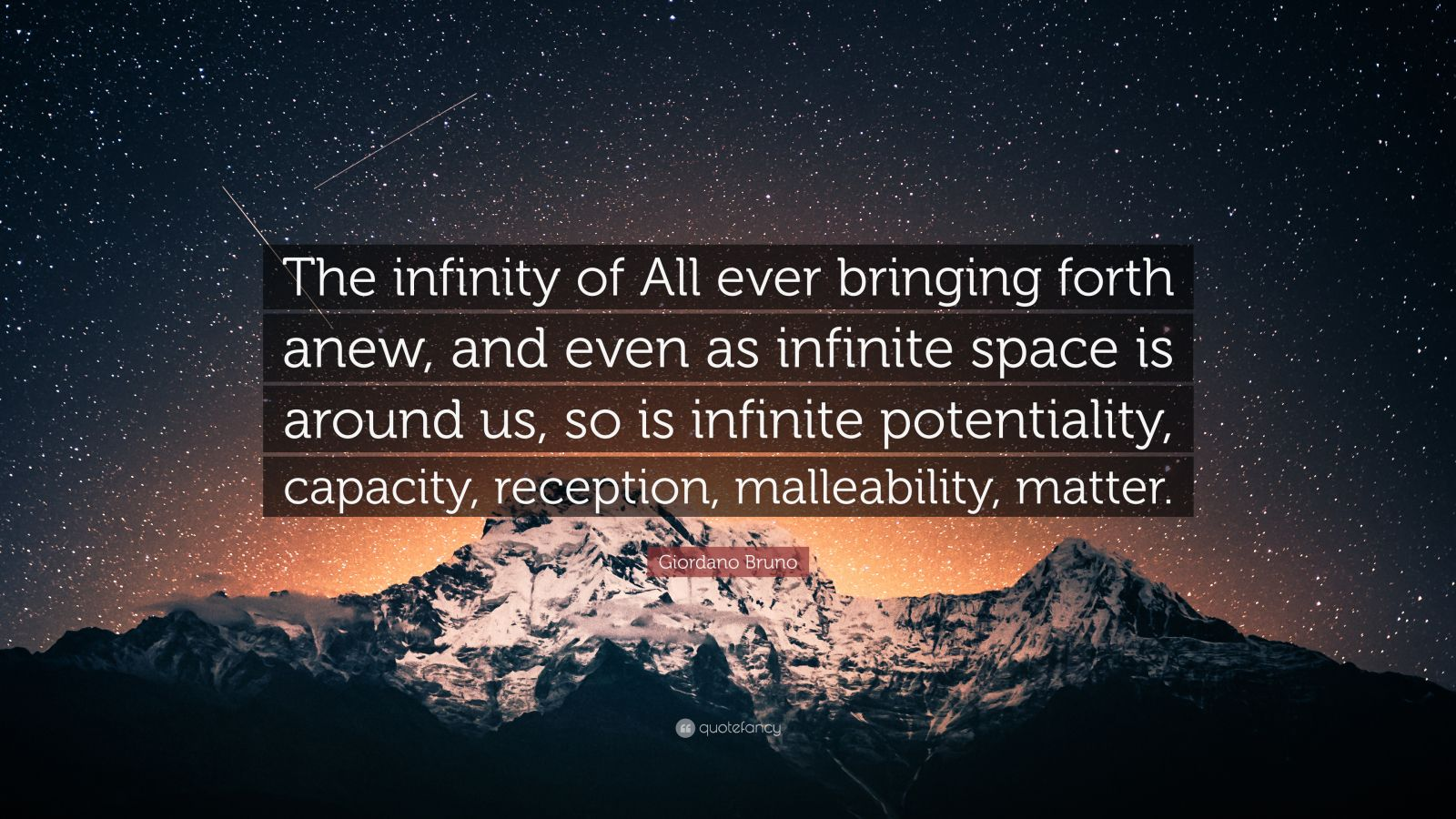 """Giordano Bruno Quote: """"The infinity of All ever bringing forth anew, and even as infinite space is around us, so is infinite potentiality, capacity, reception, malleability, matter."""""""