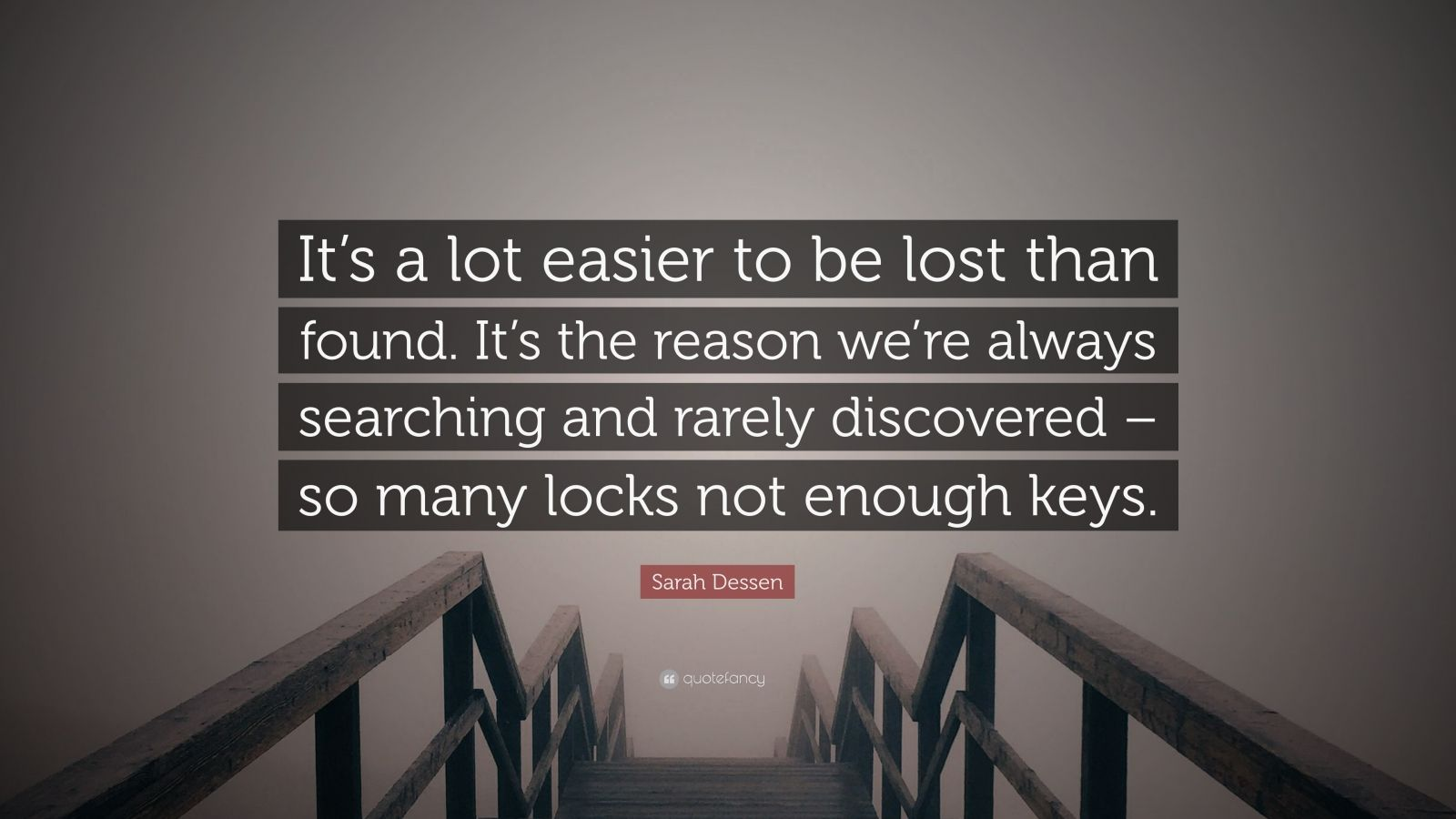 """Sarah Dessen Quote: """"It's a lot easier to be lost than found. It's the reason we're always searching and rarely discovered – so many locks not enough keys."""""""
