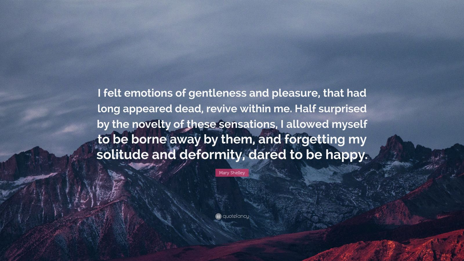 "Mary Shelley Quote: ""I felt emotions of gentleness and pleasure, that had long appeared dead, revive within me. Half surprised by the novelty of these sensations, I allowed myself to be borne away by them, and forgetting my solitude and deformity, dared to be happy."""