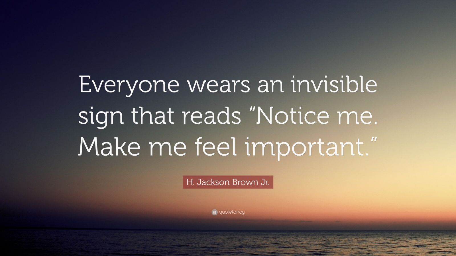 "H. Jackson Brown Jr. Quote: ""Everyone wears an invisible sign that reads ""Notice me. Make me feel important."""""
