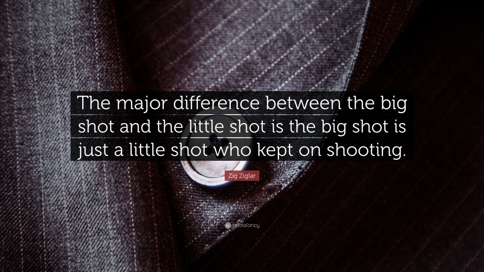"""Zig Ziglar Quote: """"The major difference between the big shot and the little shot is the big shot is just a little shot who kept on shooting."""""""