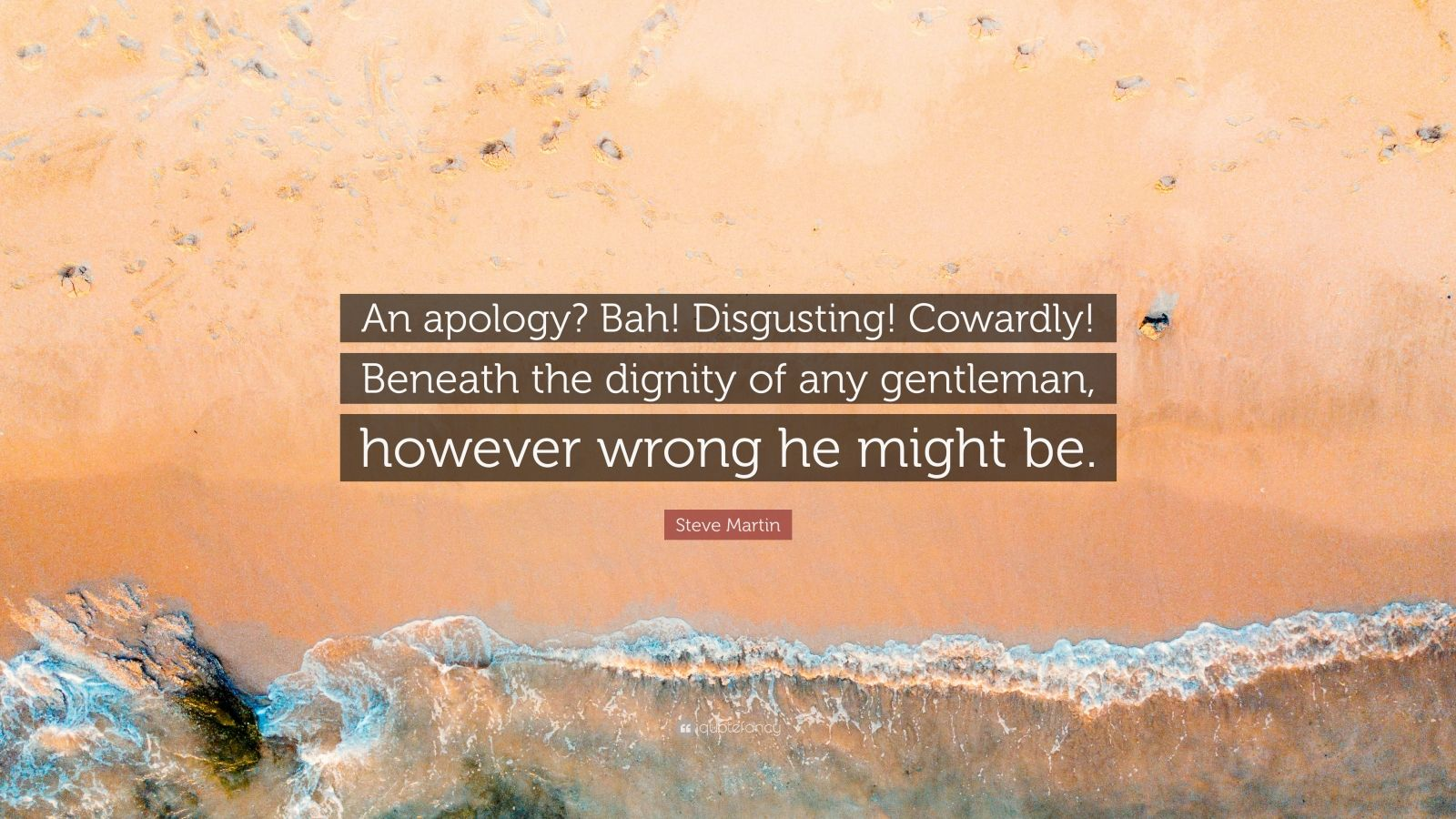 "Steve Martin Quote: ""An apology? Bah! Disgusting! Cowardly! Beneath the dignity of any gentleman, however wrong he might be."""