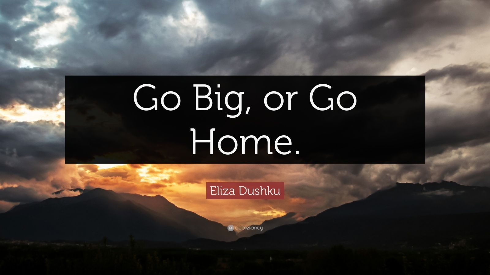 "Eliza Dushku Quote: ""Go Big, or Go Home."""
