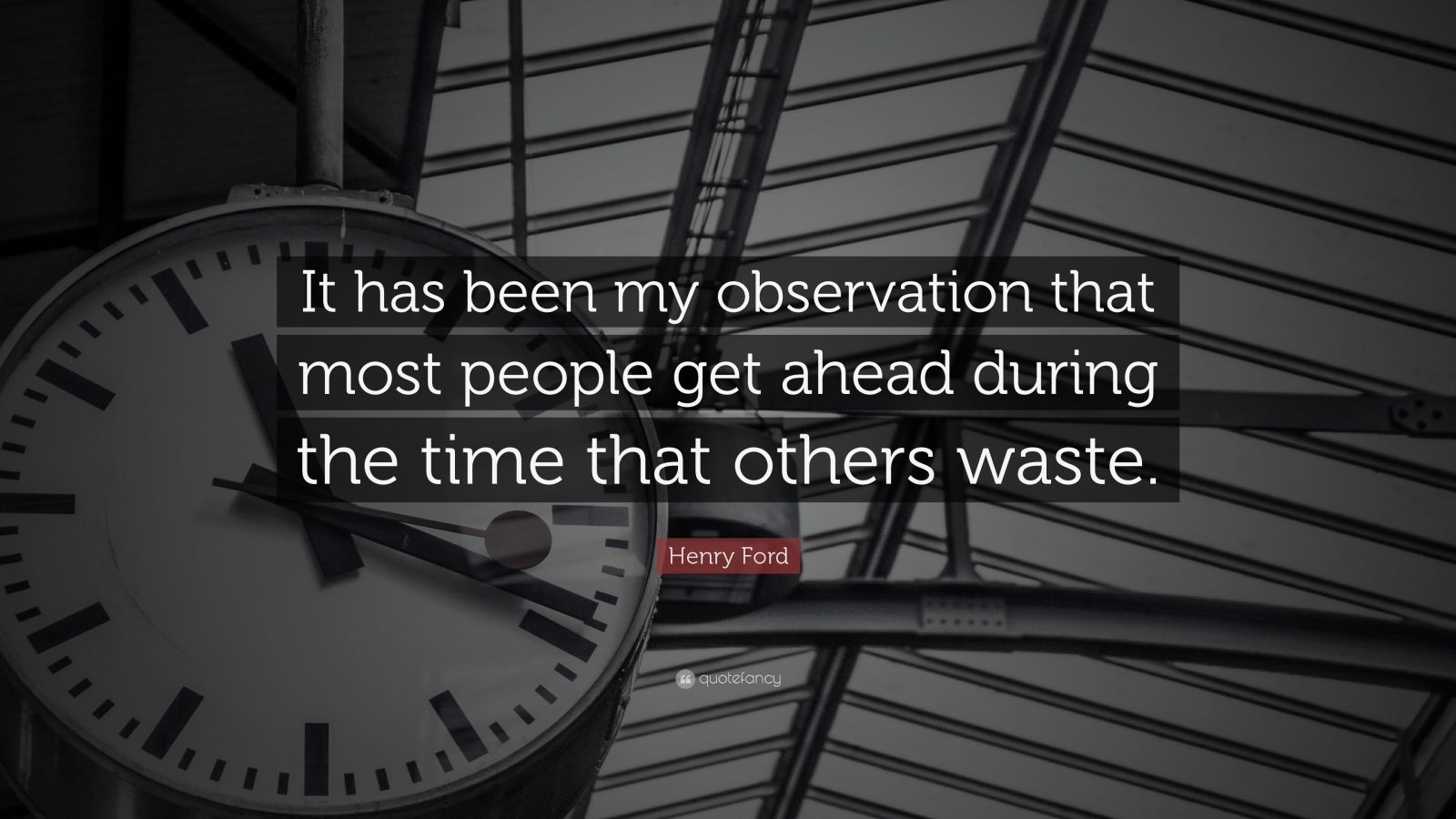 "Henry Ford Quote: ""It has been my observation that most people get ahead during the time that others waste."""