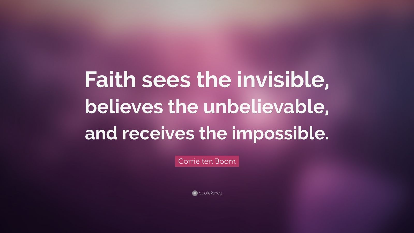 "Corrie ten Boom Quote: ""Faith sees the invisible, believes the unbelievable, and receives the impossible."""
