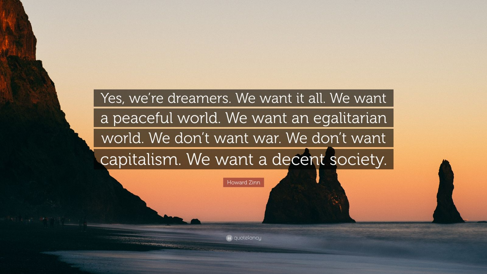 "Howard Zinn Quote: ""Yes, we're dreamers. We want it all. We want a peaceful world. We want an egalitarian world. We don't want war. We don't want capitalism. We want a decent society."""