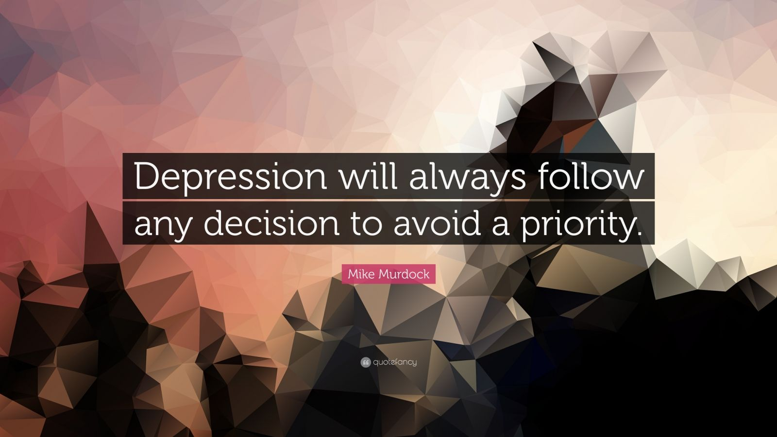 "Mike Murdock Quote: ""Depression will always follow any decision to avoid a priority."""