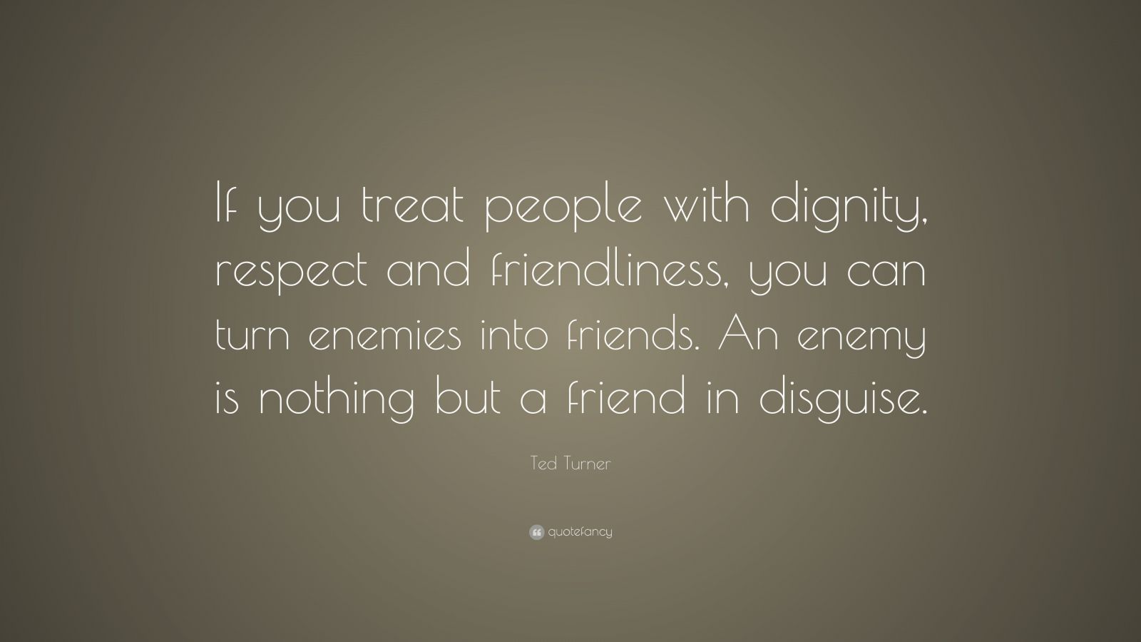 "Ted Turner Quote: ""If you treat people with dignity, respect and friendliness, you can turn enemies into friends. An enemy is nothing but a friend in disguise."""