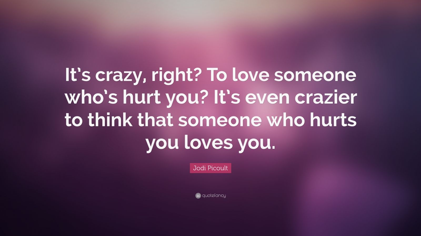 "Jodi Picoult Quote: ""It's crazy, right? To love someone who's hurt you? It's even crazier to think that someone who hurts you loves you."""