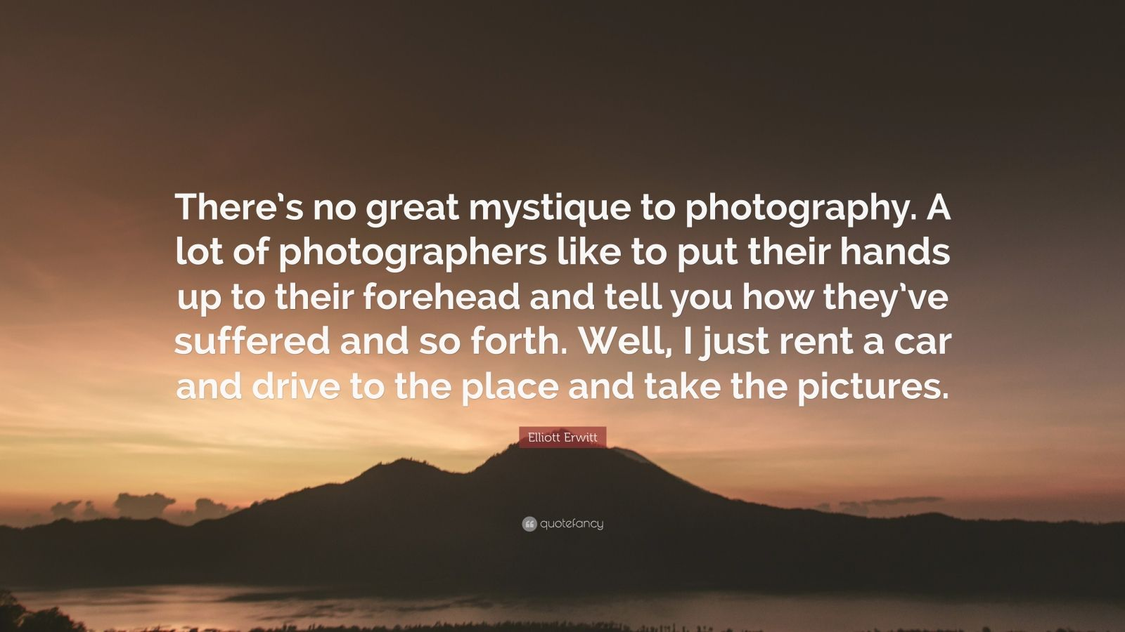 """Elliott Erwitt Quote: """"There's no great mystique to photography. A lot of photographers like to put their hands up to their forehead and tell you how they've suffered and so forth. Well, I just rent a car and drive to the place and take the pictures."""""""