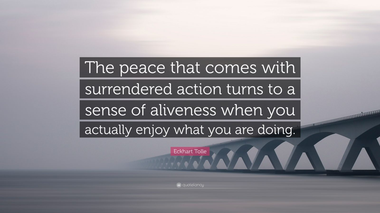 """Eckhart Tolle Quote: """"The peace that comes with surrendered action turns to a sense of aliveness when you actually enjoy what you are doing."""""""