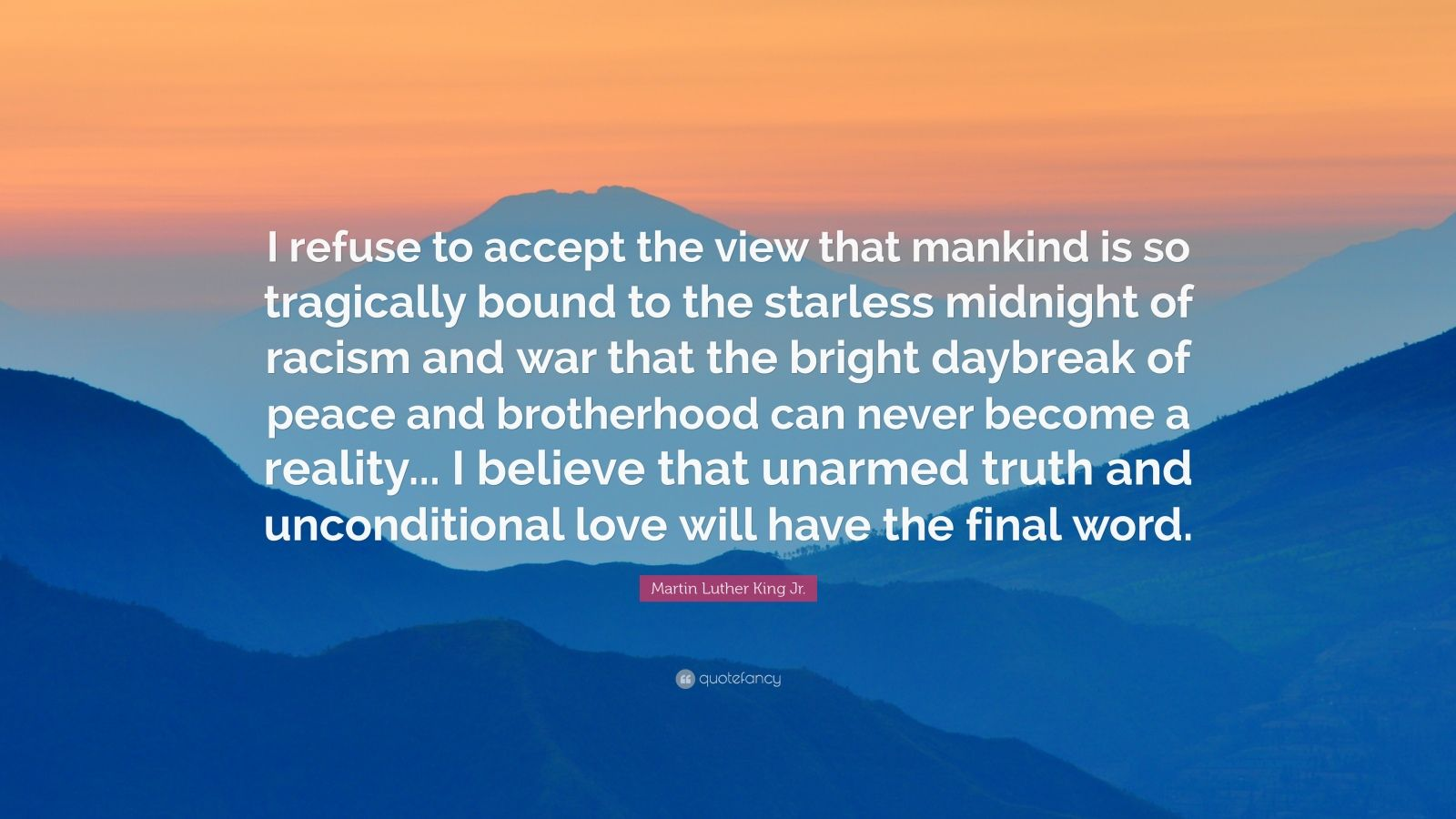"Martin Luther King Jr. Quote: ""I refuse to accept the view that mankind is so tragically bound to the starless midnight of racism and war that the bright daybreak of peace and brotherhood can never become a reality... I believe that unarmed truth and unconditional love will have the final word."""