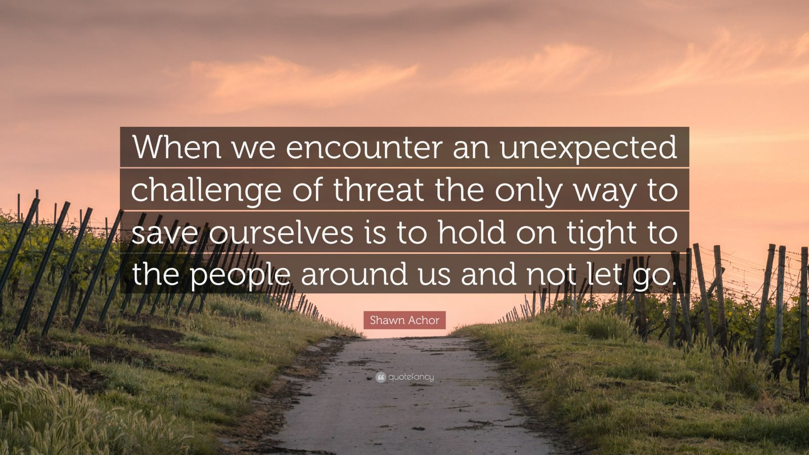 """Shawn Achor Quote: """"When we encounter an unexpected challenge of threat the only way to save ourselves is to hold on tight to the people around us and not let go."""""""