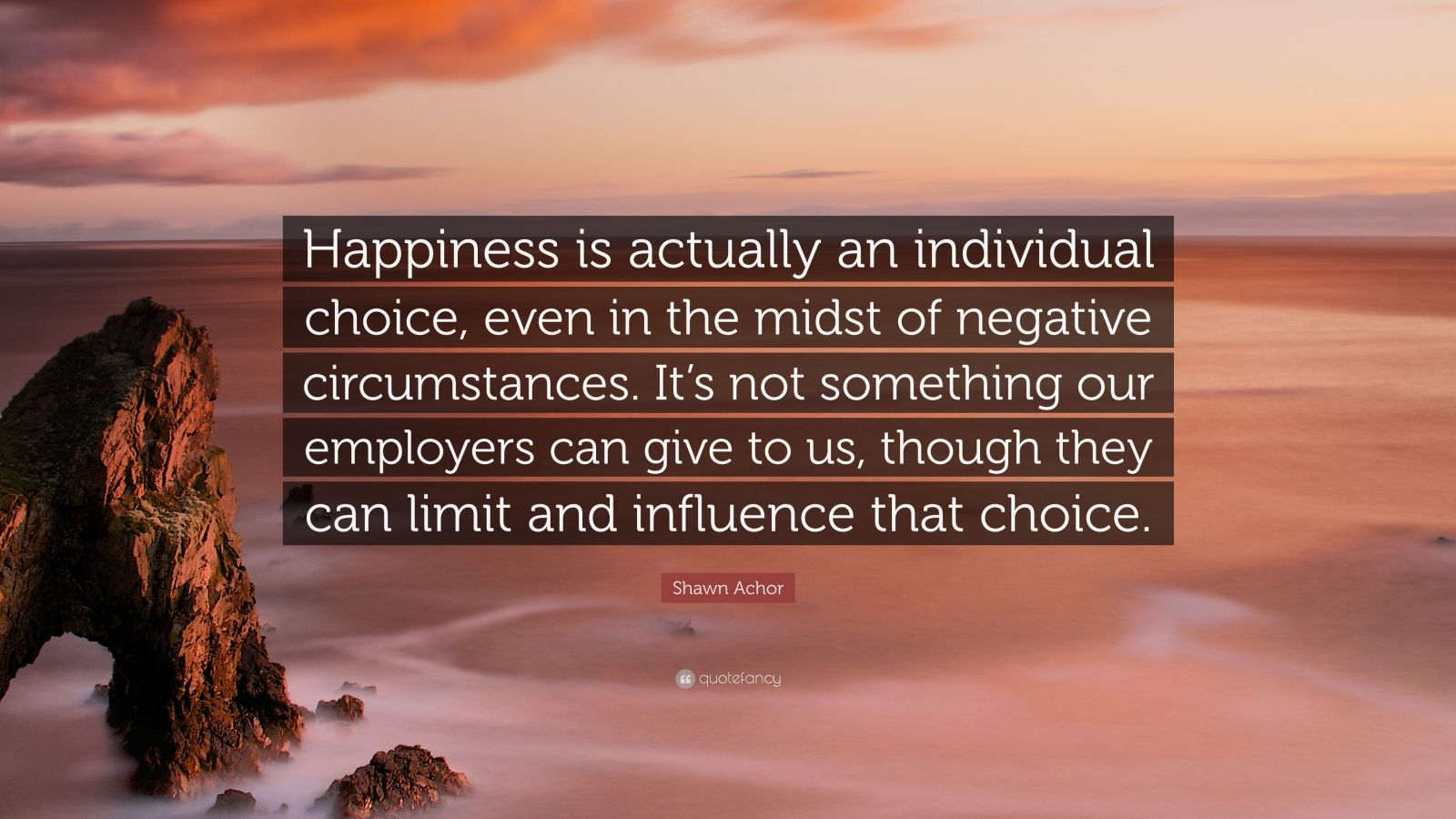 """Shawn Achor Quote: """"Happiness is actually an individual choice, even in the midst of negative circumstances. It's not something our employers can give to us, though they can limit and influence that choice."""""""