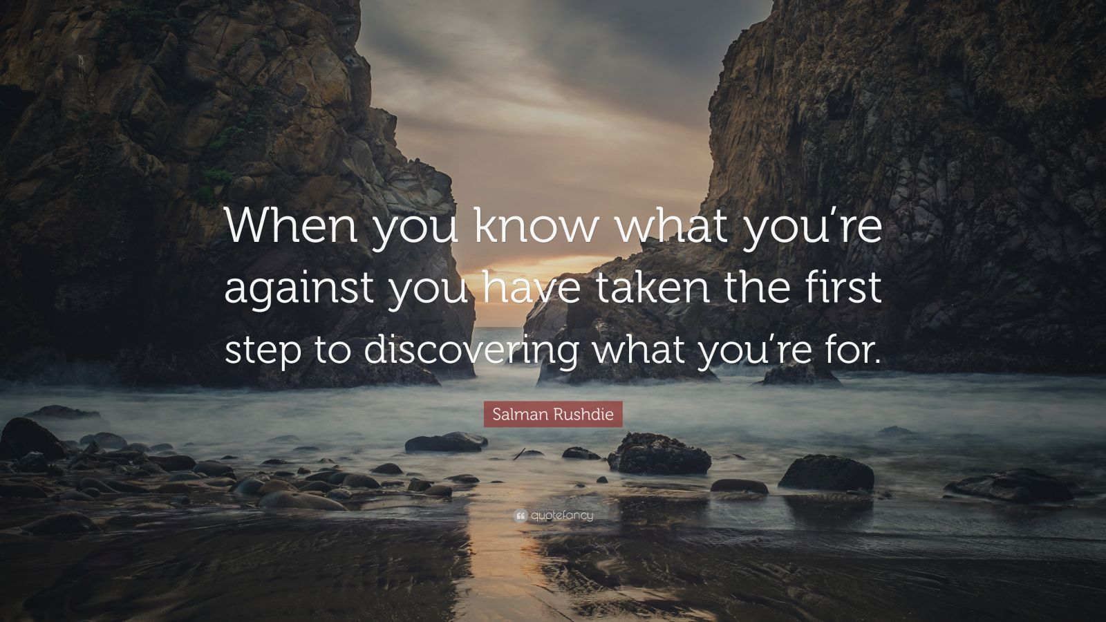 """Salman Rushdie Quote: """"When you know what you're against you have taken the first step to discovering what you're for."""""""